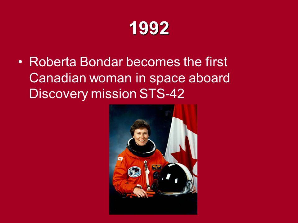 1992 Roberta Bondar becomes the first Canadian woman in space aboard Discovery mission STS-42