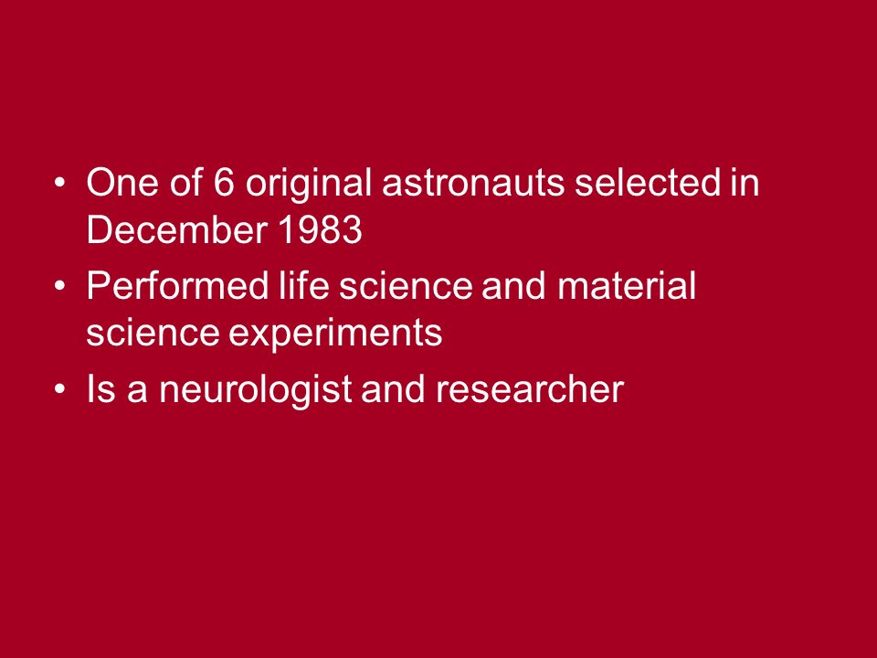 One of 6 original astronauts selected in December 1983 Performed life science and material science experiments Is a neurologist and researcher