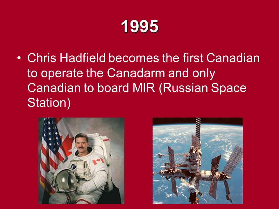 1995 Chris Hadfield becomes the first Canadian to operate the Canadarm and only Canadian to board MIR (Russian Space Station)