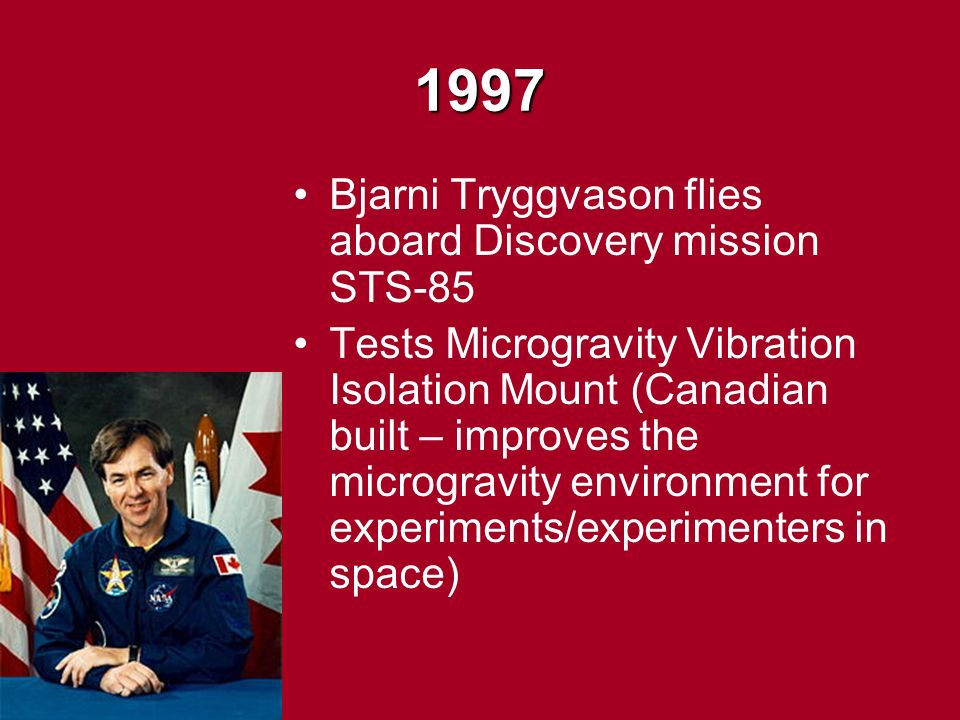 1997 Bjarni Tryggvason flies aboard Discovery mission STS-85 Tests Microgravity Vibration Isolation Mount (Canadian built – improves the microgravity environment for experiments/experimenters in space)