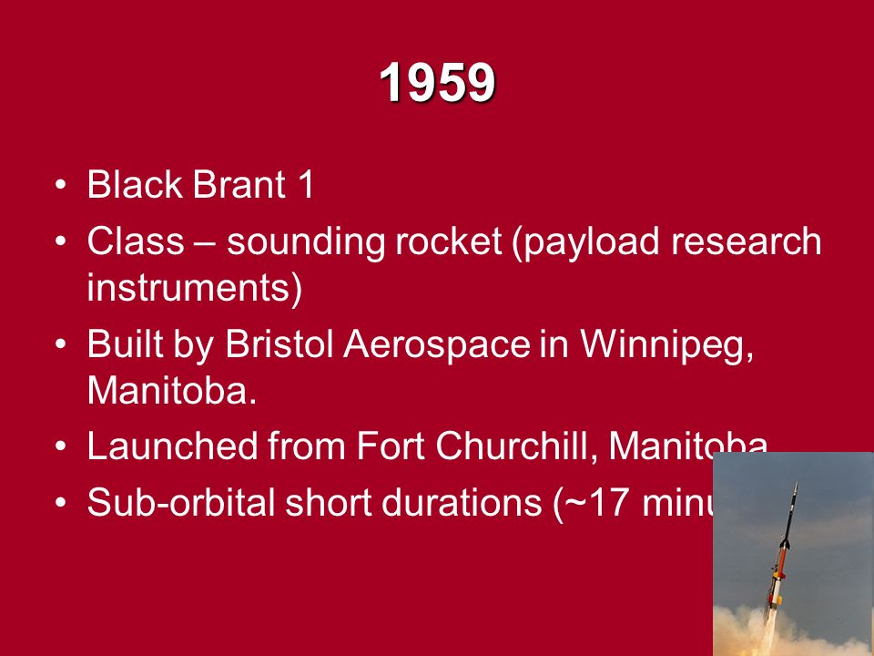 1959 Black Brant 1 Class – sounding rocket (payload research instruments) Built by Bristol Aerospace in Winnipeg, Manitoba.