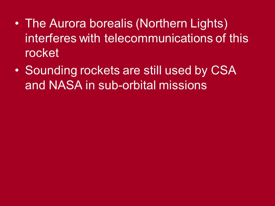 The Aurora borealis (Northern Lights) interferes with telecommunications of this rocket Sounding rockets are still used by CSA and NASA in sub-orbital missions