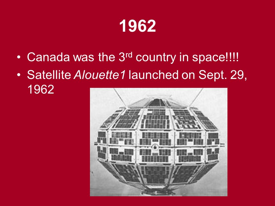 1962 Canada was the 3 rd country in space!!!! Satellite Alouette1 launched on Sept. 29, 1962