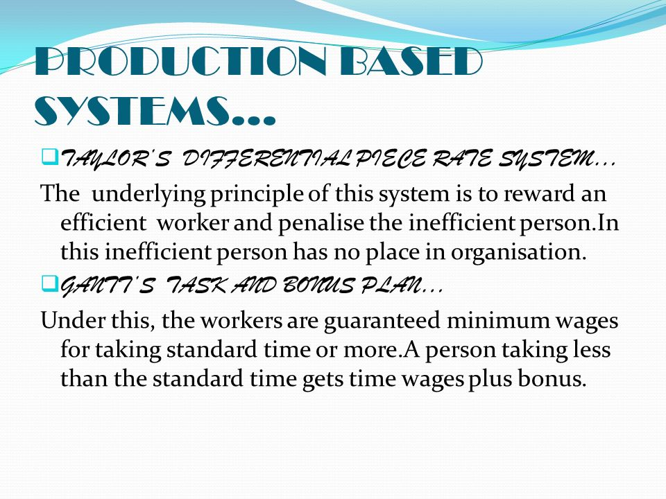 PRODUCTION BASED SYSTEMS…  TAYLOR'S DIFFERENTIAL PIECE RATE SYSTEM… The underlying principle of this system is to reward an efficient worker and penalise the inefficient person.In this inefficient person has no place in organisation.