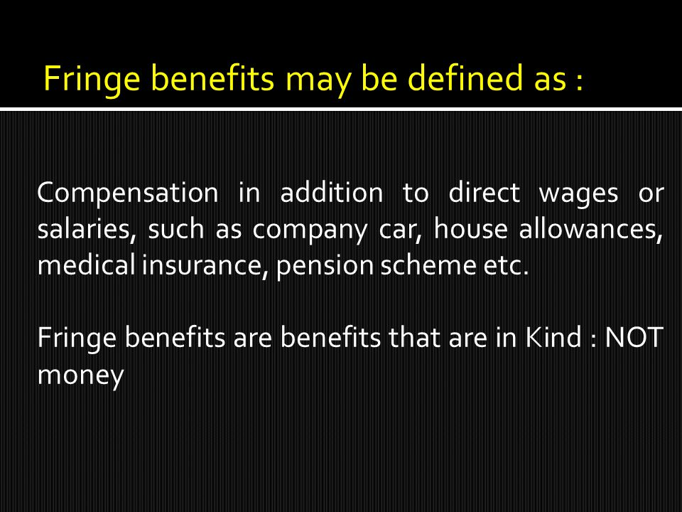 Fringe benefits may be defined as : Compensation in addition to direct wages or salaries, such as company car, house allowances, medical insurance, pension scheme etc.