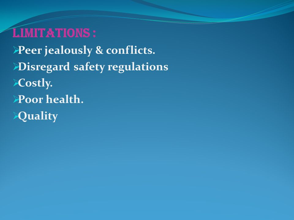 LIMITATIONS :  Peer jealously & conflicts.  Disregard safety regulations  Costly.