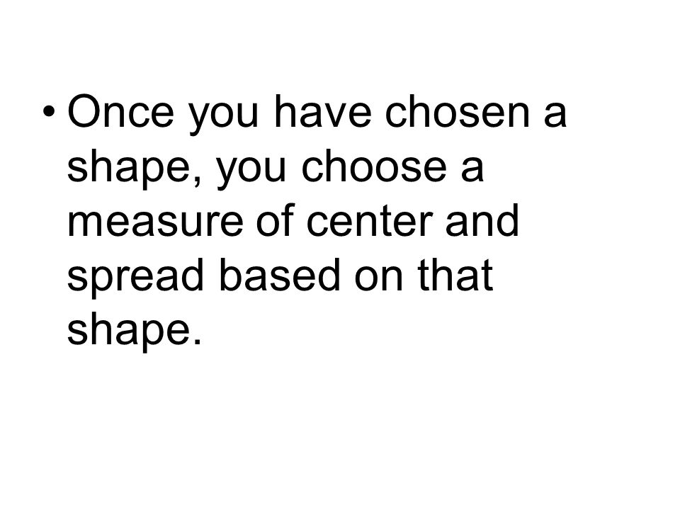 Once you have chosen a shape, you choose a measure of center and spread based on that shape.