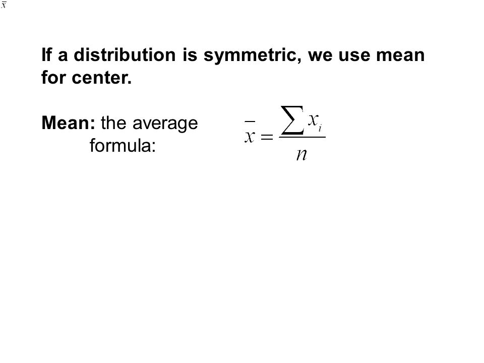 If a distribution is symmetric, we use mean for center. Mean: the average formula:
