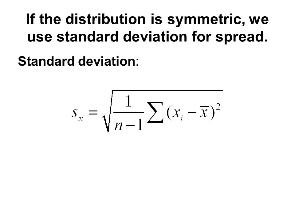 If the distribution is symmetric, we use standard deviation for spread. Standard deviation: