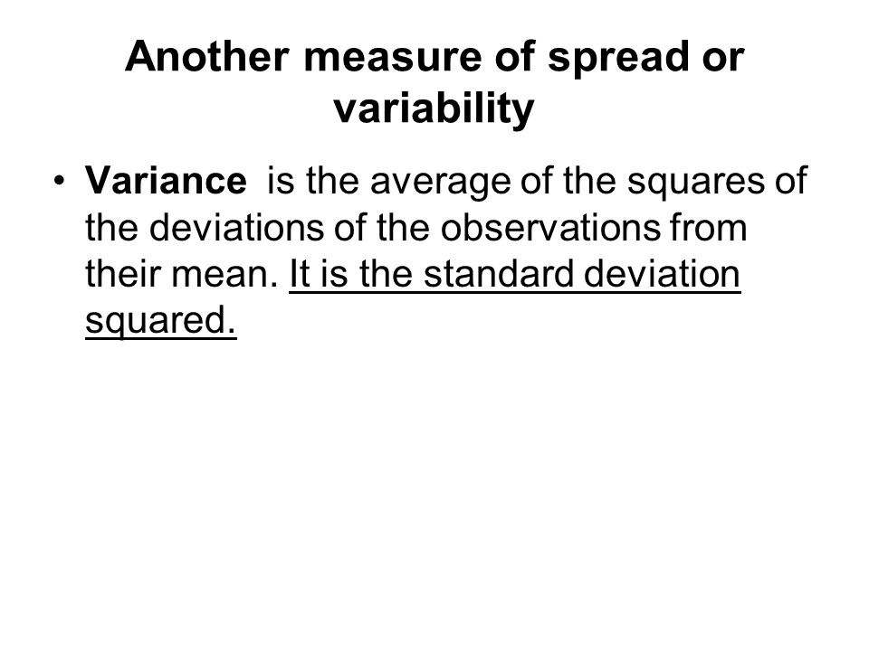 Another measure of spread or variability Variance is the average of the squares of the deviations of the observations from their mean.