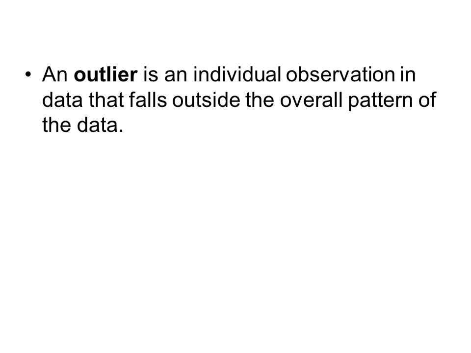 An outlier is an individual observation in data that falls outside the overall pattern of the data.