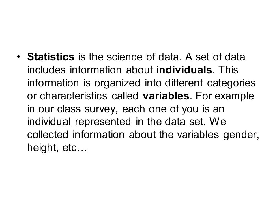 Statistics is the science of data. A set of data includes information about individuals.
