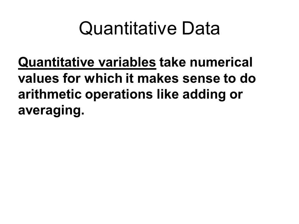 Quantitative Data Quantitative variables take numerical values for which it makes sense to do arithmetic operations like adding or averaging.