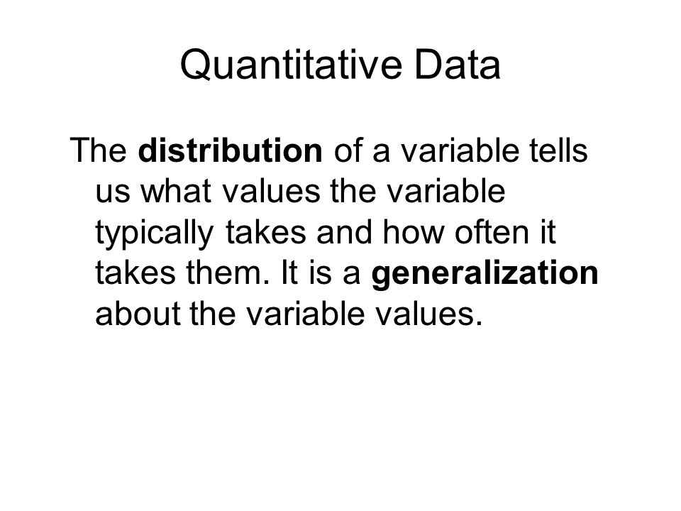 Quantitative Data The distribution of a variable tells us what values the variable typically takes and how often it takes them.