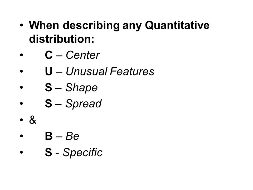 When describing any Quantitative distribution: C – Center U – Unusual Features S – Shape S – Spread & B – Be S - Specific