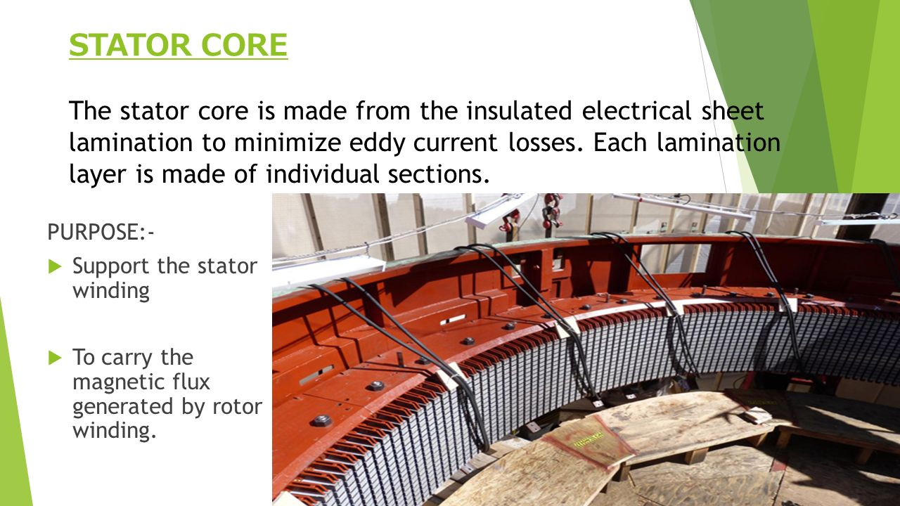 STATOR CORE PURPOSE:-  Support the stator winding  To carry the magnetic flux generated by rotor winding.