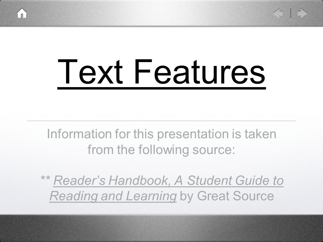 Text Features Information for this presentation is taken from the following source: ** Reader's Handbook, A Student Guide to Reading and Learning by Great Source