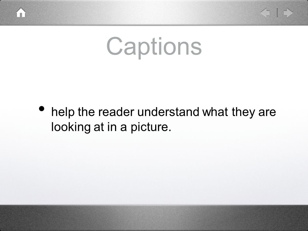 Captions help the reader understand what they are looking at in a picture.