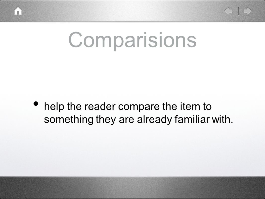 Comparisions help the reader compare the item to something they are already familiar with.