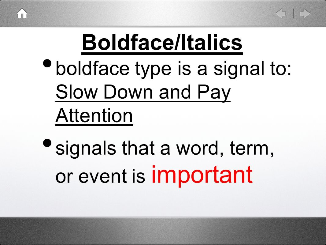 Boldface/Italics boldface type is a signal to: Slow Down and Pay Attention signals that a word, term, or event is important
