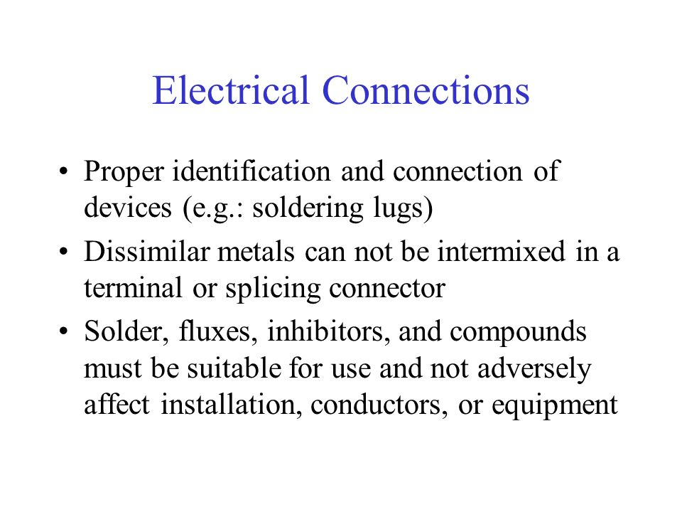 Electrical Connections Proper identification and connection of devices (e.g.: soldering lugs) Dissimilar metals can not be intermixed in a terminal or splicing connector Solder, fluxes, inhibitors, and compounds must be suitable for use and not adversely affect installation, conductors, or equipment