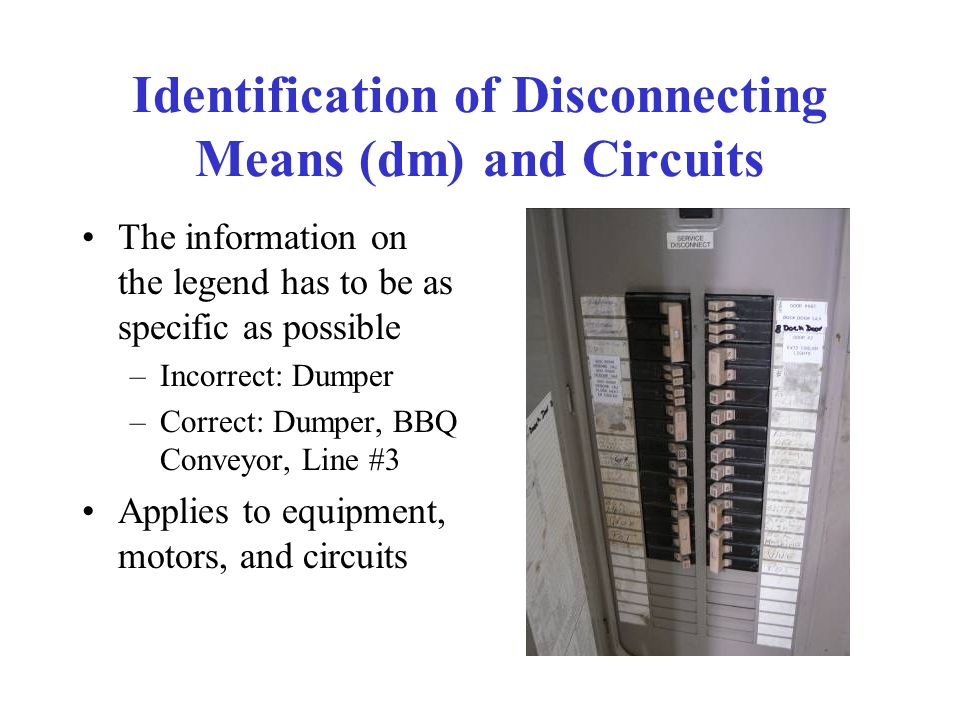 Identification of Disconnecting Means (dm) and Circuits The information on the legend has to be as specific as possible –Incorrect: Dumper –Correct: Dumper, BBQ Conveyor, Line #3 Applies to equipment, motors, and circuits
