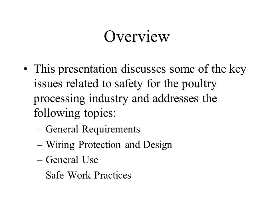 Overview This presentation discusses some of the key issues related to safety for the poultry processing industry and addresses the following topics: –General Requirements –Wiring Protection and Design –General Use –Safe Work Practices