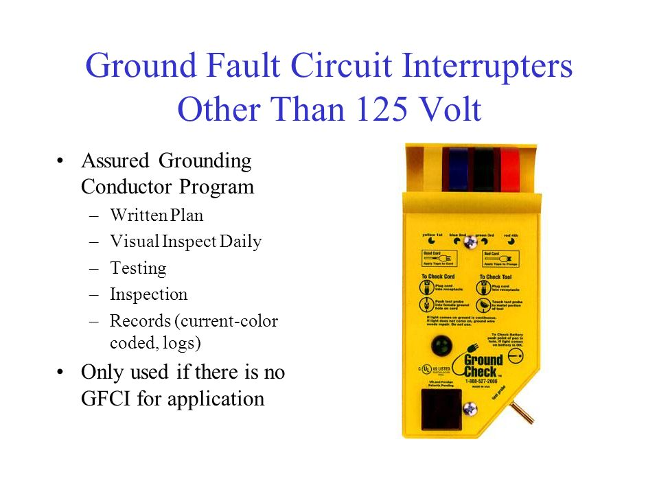 Ground Fault Circuit Interrupters Other Than 125 Volt Assured Grounding Conductor Program –Written Plan –Visual Inspect Daily –Testing –Inspection –Records (current-color coded, logs) Only used if there is no GFCI for application