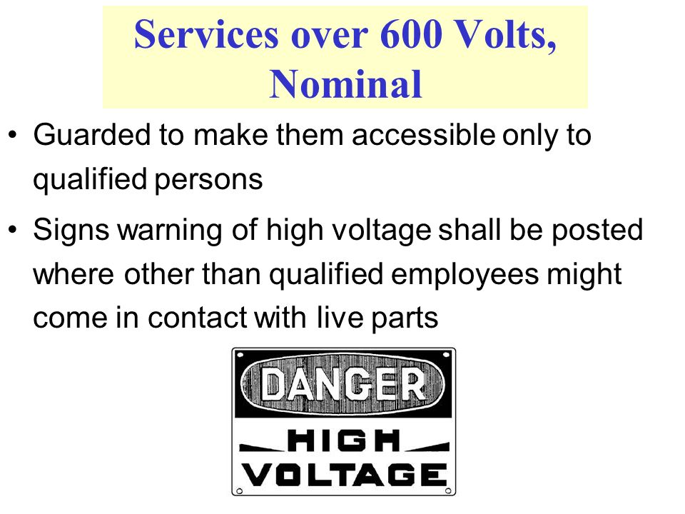 Services over 600 Volts, Nominal Danger Guarded to make them accessible only to qualified persons Signs warning of high voltage shall be posted where other than qualified employees might come in contact with live parts