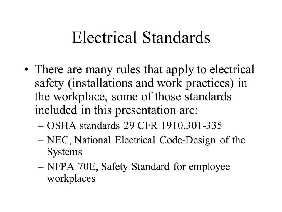 Electrical Standards There are many rules that apply to electrical safety (installations and work practices) in the workplace, some of those standards included in this presentation are: –OSHA standards 29 CFR 1910.301-335 –NEC, National Electrical Code-Design of the Systems –NFPA 70E, Safety Standard for employee workplaces