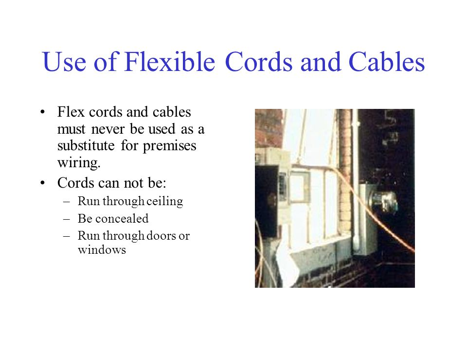 Use of Flexible Cords and Cables Flex cords and cables must never be used as a substitute for premises wiring.