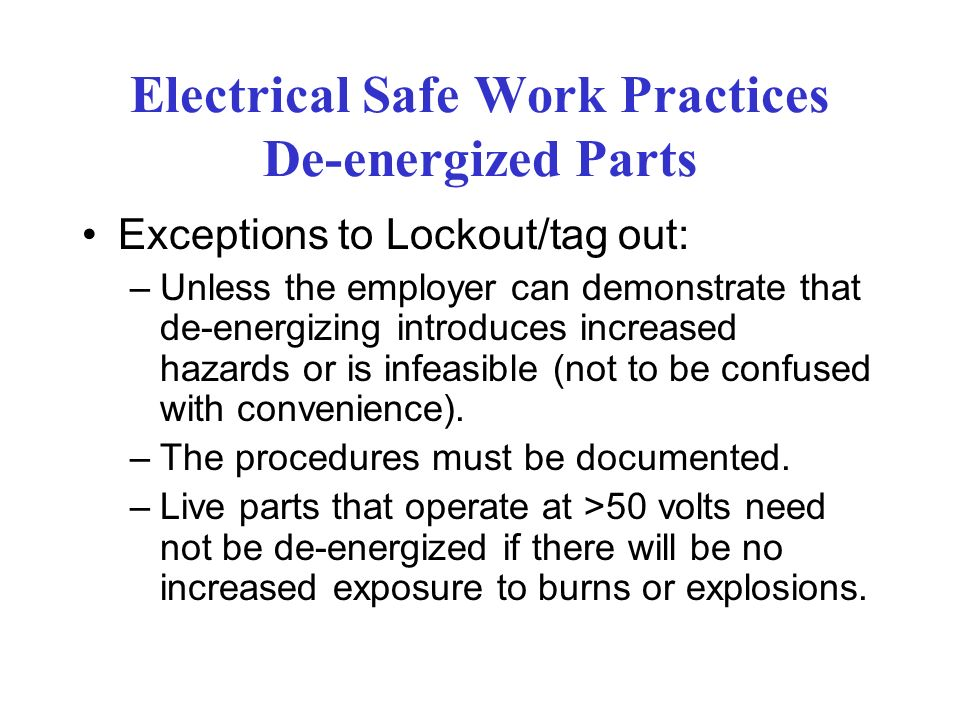 Electrical Safe Work Practices De-energized Parts Exceptions to Lockout/tag out: –Unless the employer can demonstrate that de-energizing introduces increased hazards or is infeasible (not to be confused with convenience).