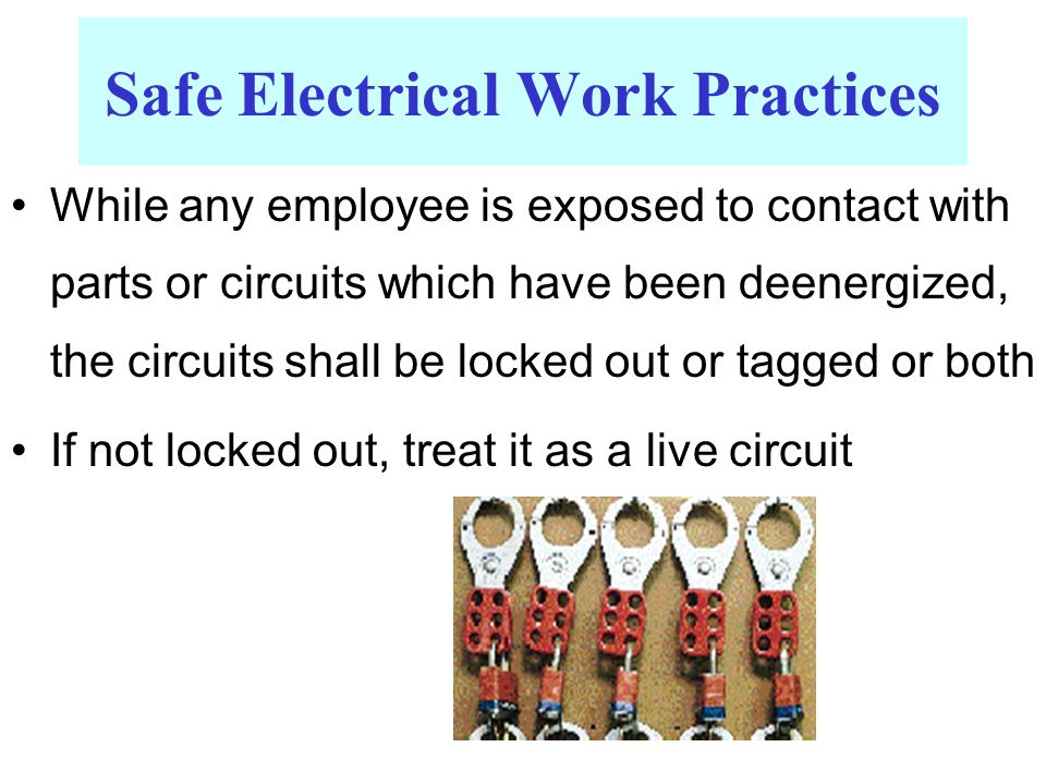 While any employee is exposed to contact with parts or circuits which have been deenergized, the circuits shall be locked out or tagged or both If not locked out, treat it as a live circuit Safe Electrical Work Practices