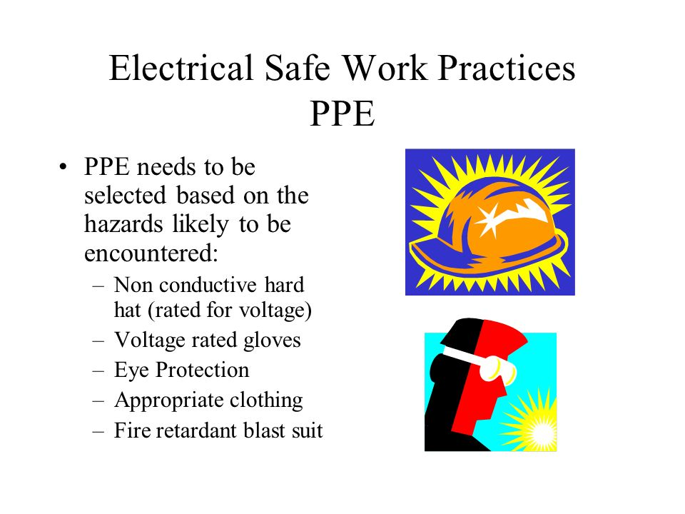 Electrical Safe Work Practices PPE PPE needs to be selected based on the hazards likely to be encountered: –Non conductive hard hat (rated for voltage) –Voltage rated gloves –Eye Protection –Appropriate clothing –Fire retardant blast suit
