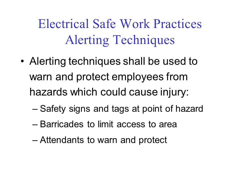 Electrical Safe Work Practices Alerting Techniques Alerting techniques shall be used to warn and protect employees from hazards which could cause injury: –Safety signs and tags at point of hazard –Barricades to limit access to area –Attendants to warn and protect