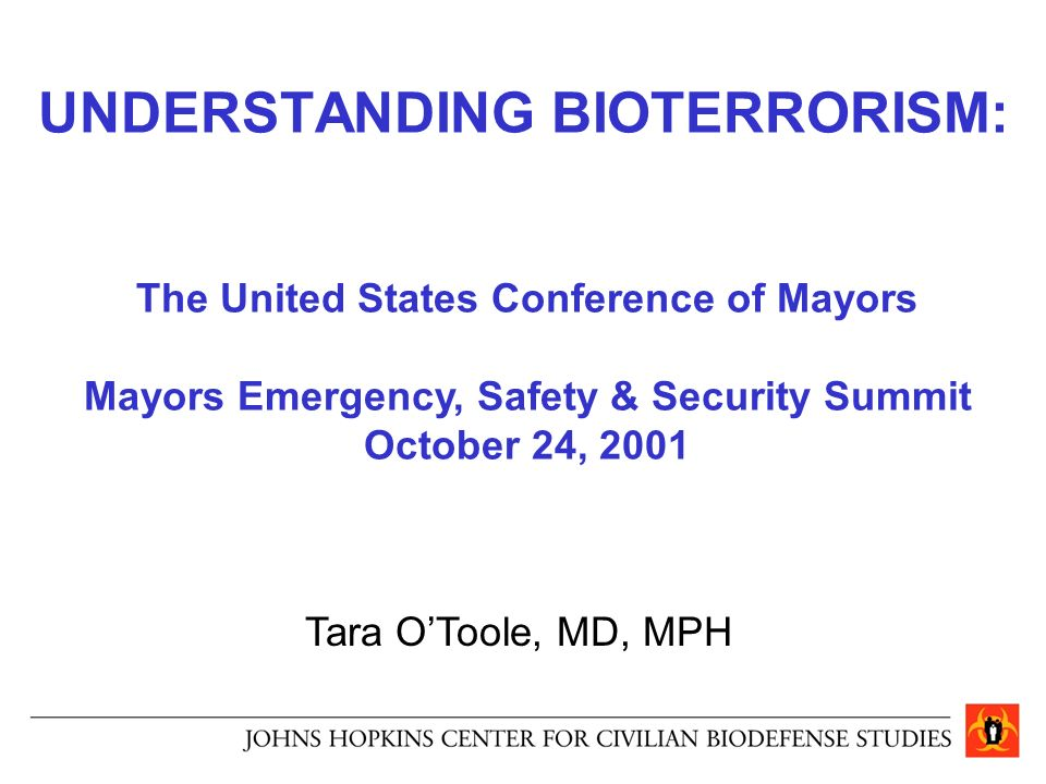 1 UNDERSTANDING BIOTERRORISM: Tara Ou0027Toole, MD, MPH The United States  Conference Of Mayors Mayors Emergency, Safety U0026 Security Summit October 24,  2001
