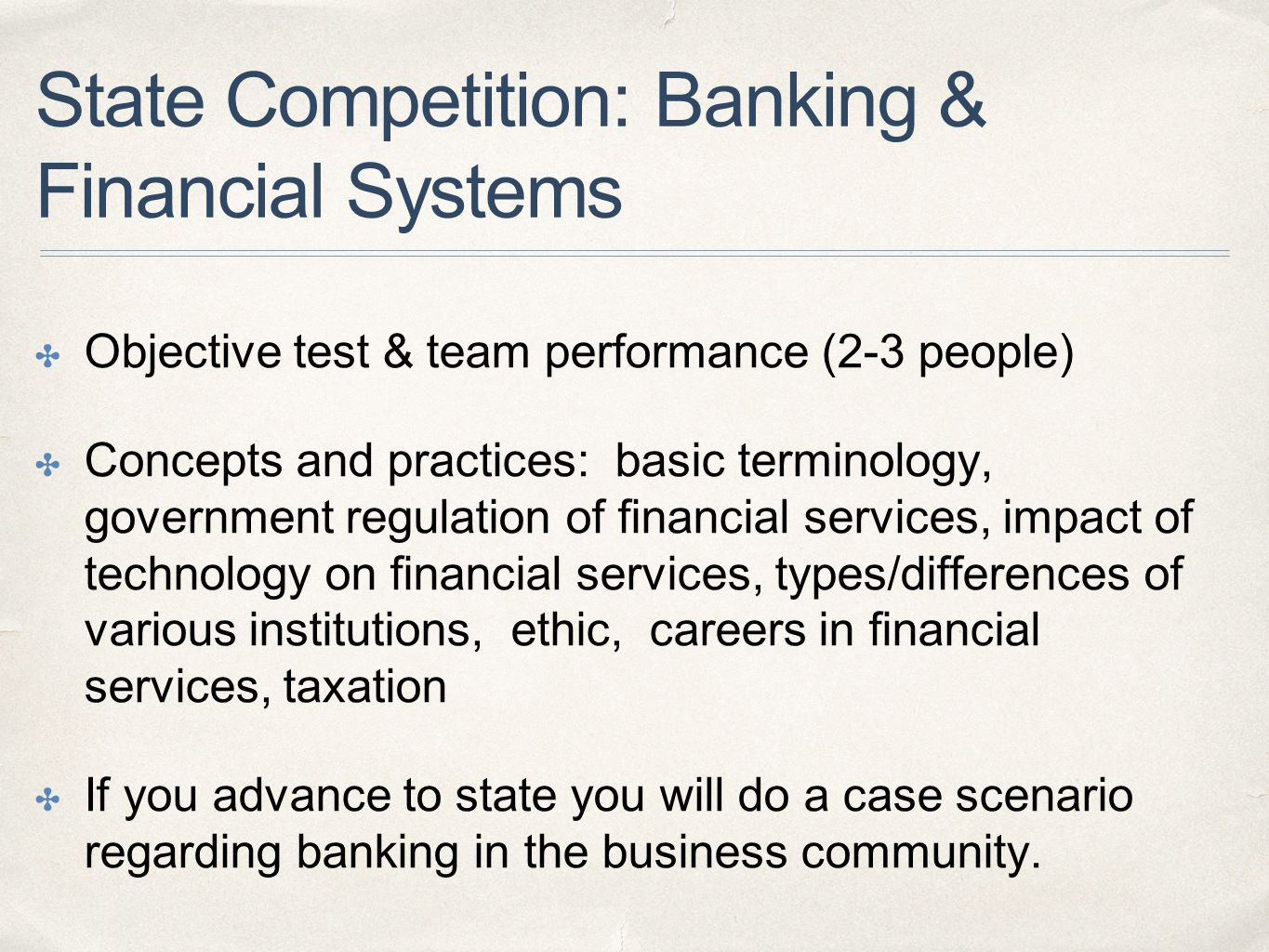 State Competition: Banking & Financial Systems ✤ Objective test & team performance (2-3 people) ✤ Concepts and practices: basic terminology, government regulation of financial services, impact of technology on financial services, types/differences of various institutions, ethic, careers in financial services, taxation ✤ If you advance to state you will do a case scenario regarding banking in the business community.