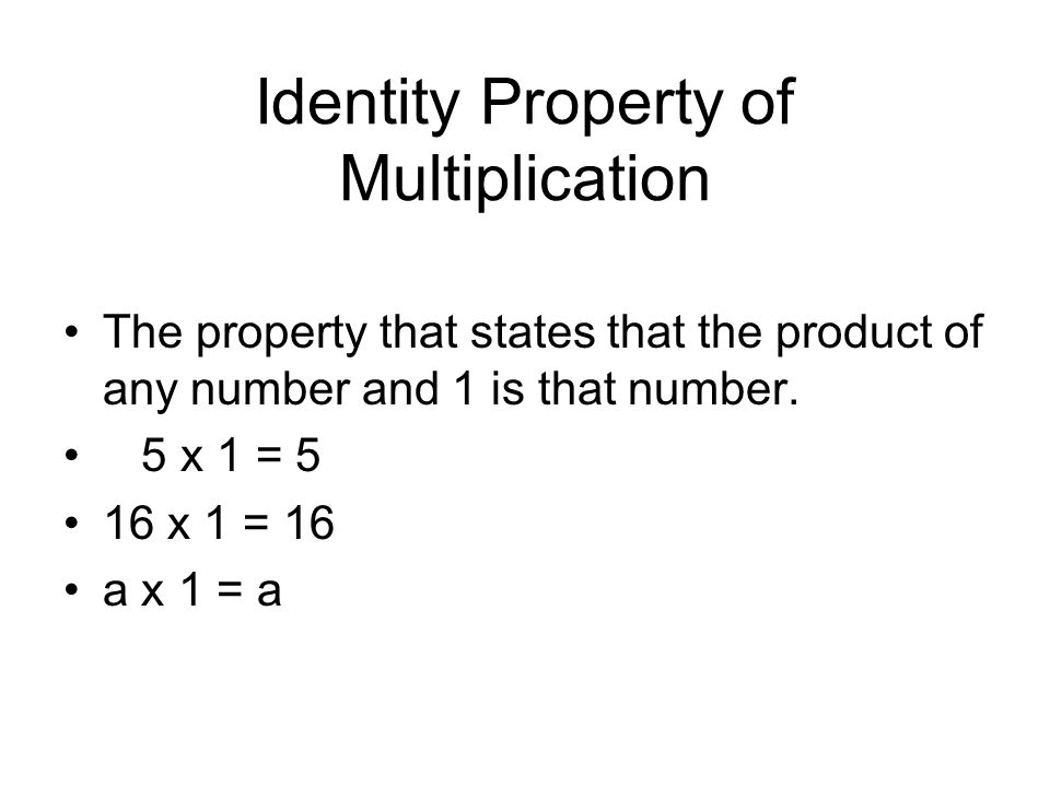Identity Property of Multiplication The property that states that the product of any number and 1 is that number.