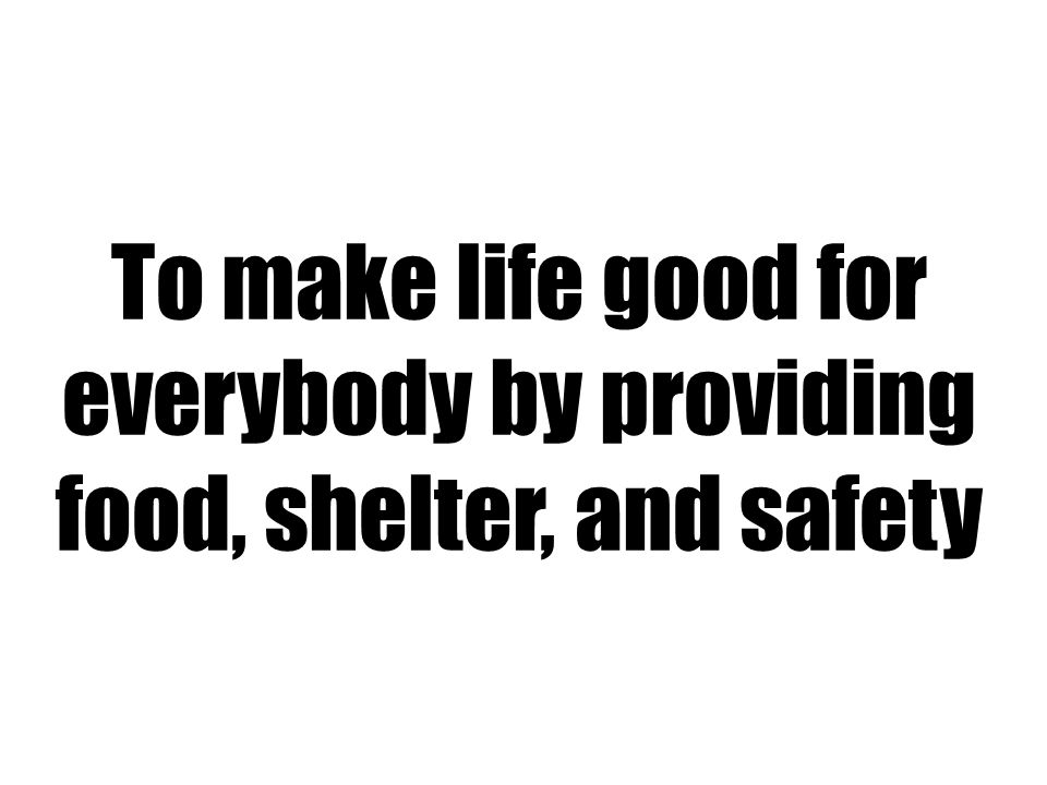 To make life good for everybody by providing food, shelter, and safety