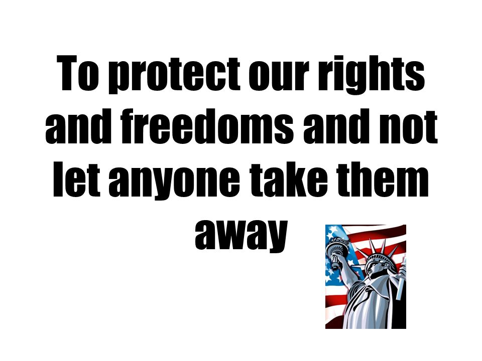 To protect our rights and freedoms and not let anyone take them away