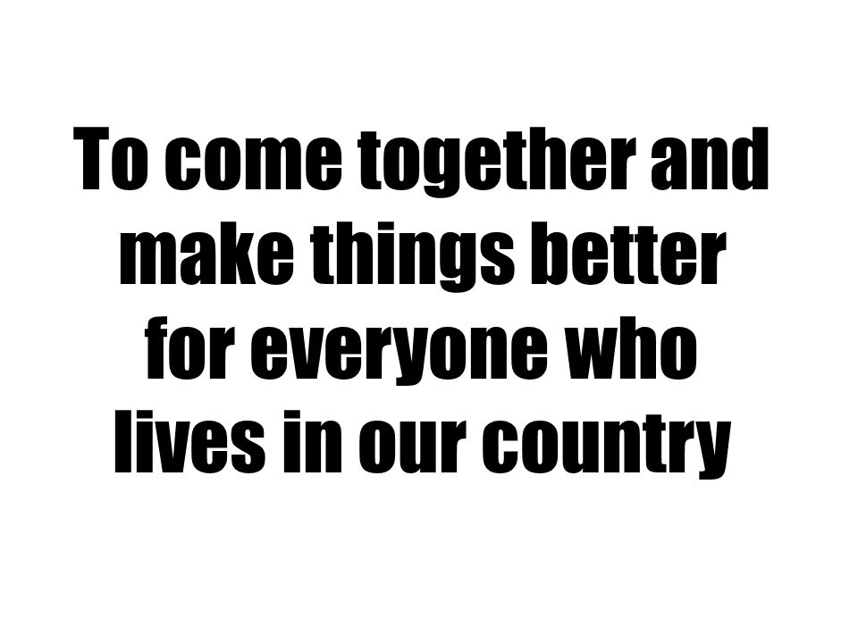 To come together and make things better for everyone who lives in our country