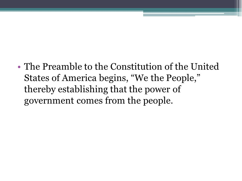 The Preamble to the Constitution of the United States of America begins, We the People, thereby establishing that the power of government comes from the people.