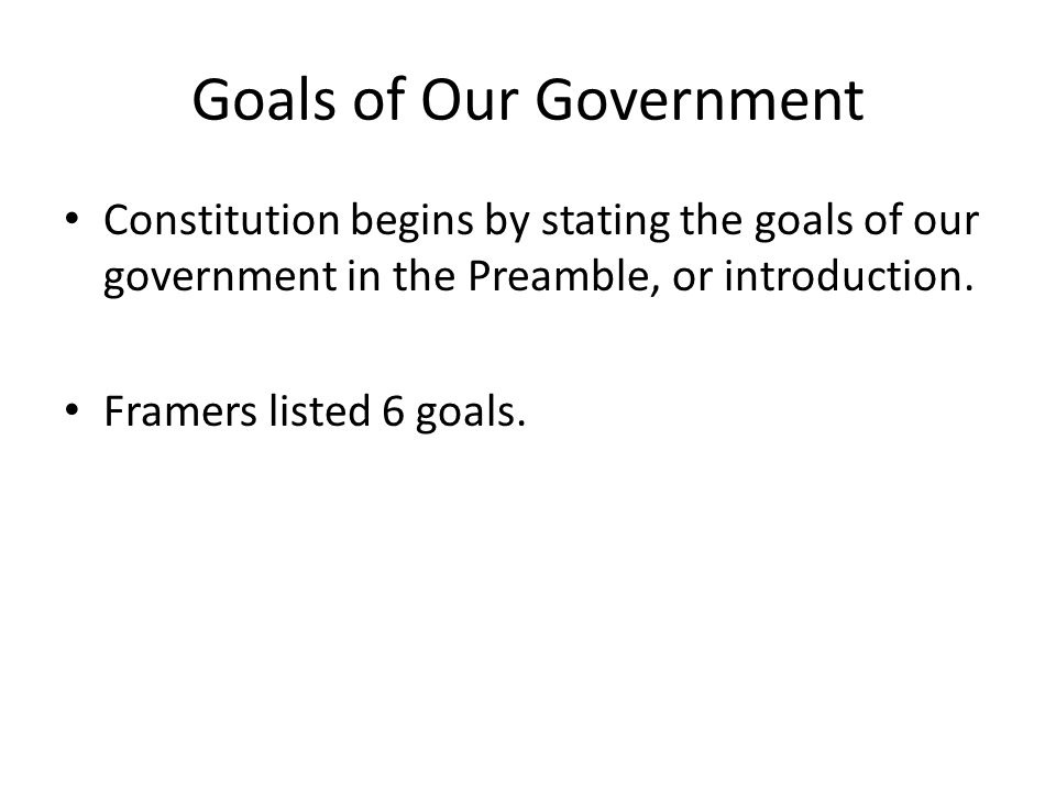 Goals of Our Government Constitution begins by stating the goals of our government in the Preamble, or introduction.