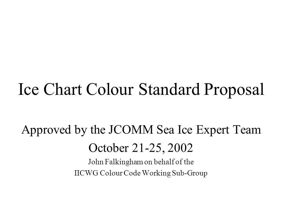 Ice Chart Colour Standard Proposal Approved by the JCOMM Sea Ice Expert Team October 21-25, 2002 John Falkingham on behalf of the IICWG Colour Code Working Sub-Group