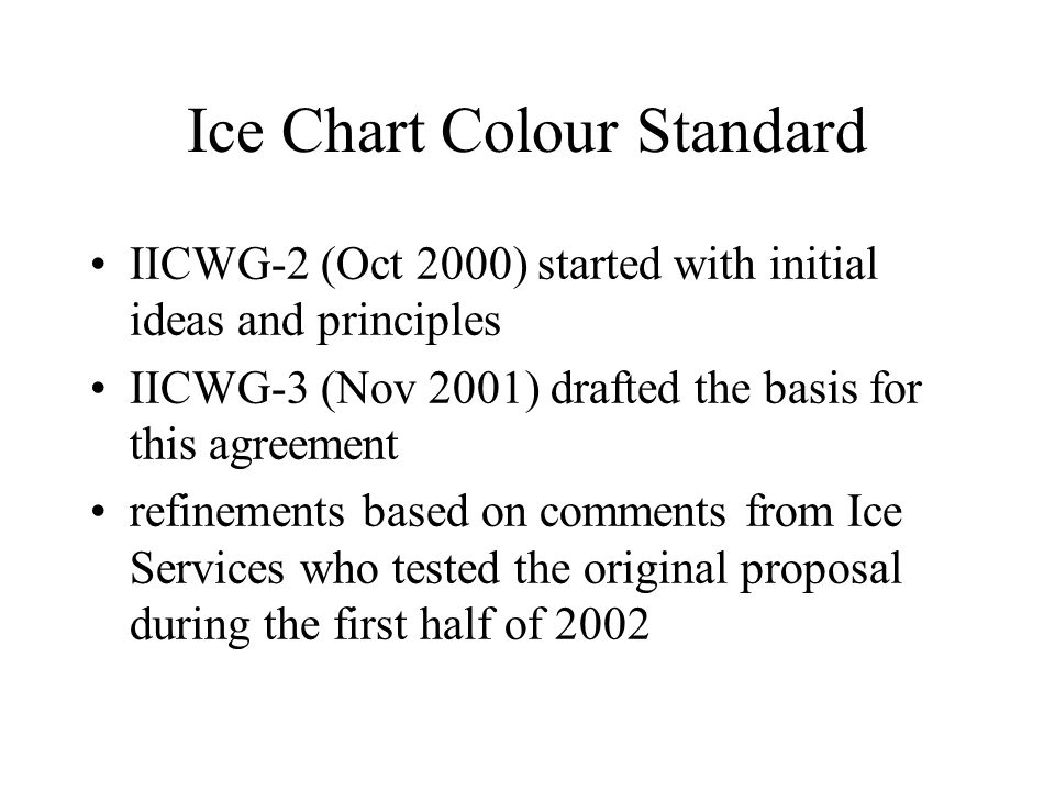 Ice Chart Colour Standard IICWG-2 (Oct 2000) started with initial ideas and principles IICWG-3 (Nov 2001) drafted the basis for this agreement refinements based on comments from Ice Services who tested the original proposal during the first half of 2002