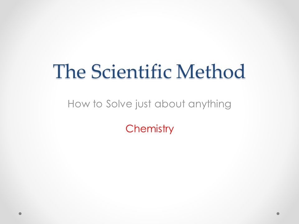 The Scientific Method How to Solve just about anything Chemistry