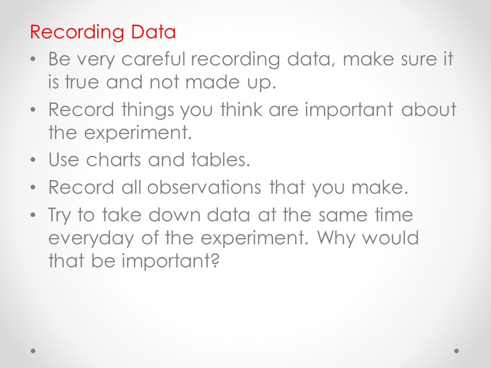 Recording Data Be very careful recording data, make sure it is true and not made up.