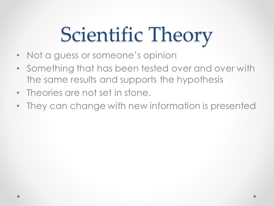 Scientific Theory Not a guess or someone's opinion Something that has been tested over and over with the same results and supports the hypothesis Theories are not set in stone.
