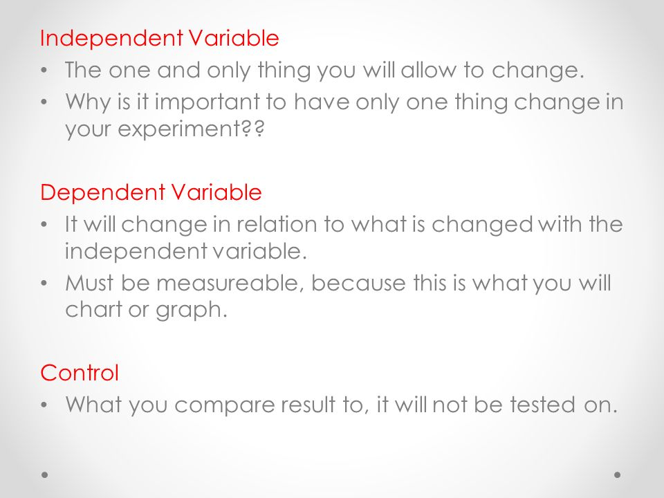 Independent Variable The one and only thing you will allow to change.