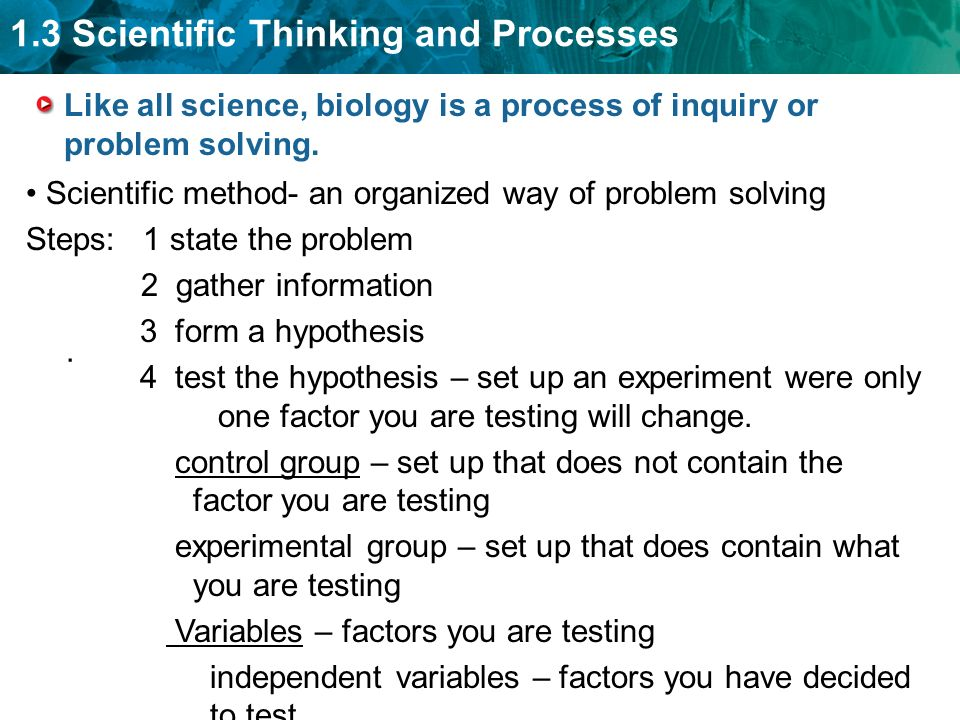 1.3 Scientific Thinking and Processes Like all science, biology is a process of inquiry or problem solving..